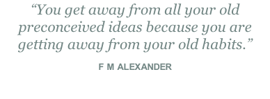"""You get away from all your old preconceived ideas because you are getting away from your old habits.""  F M ALEXANDER"