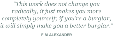 """This work does not change you radically, it just makes you more completely yourself; if you're a burglar, it will simply make you a better burglar.""  F M ALEXANDER"